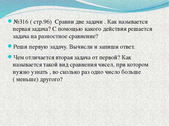 №316 ( стр.96) Сравни две задачи . Как называется первая задача? С помощью к...