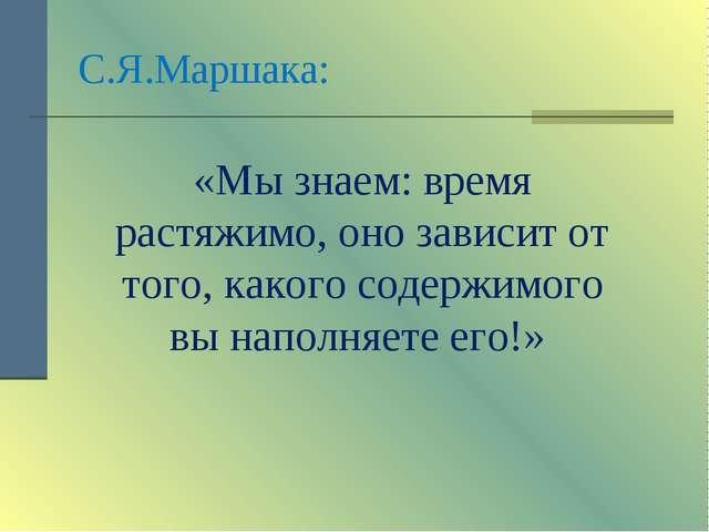 С.Я.Маршака: «Мы знаем: время растяжимо, оно зависит от того, какого содержим...