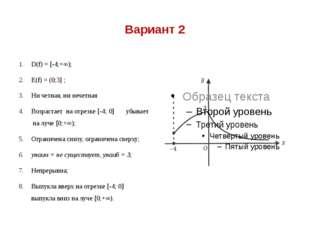Вариант 2 D(f) = [-4;+∞); Е(f) = (0;3] ; Ни четная, ни нечетная Возрастает на