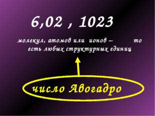 6,02 , 1023 молекул, атомов или ионов – то есть любых структурных единиц числ