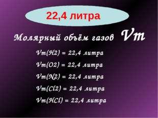 22,4 литра Молярный объём газов Vm Vm(Н2) = 22,4 литра Vm(О2) = 22,4 литра V