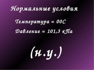 Нормальные условия Температура = 00С Давление = 101,3 кПа (н.у.)