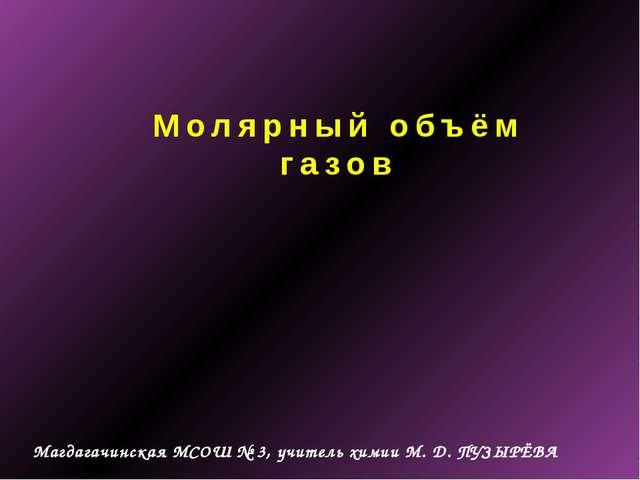 Молярный объём газов Магдагачинская МСОШ № 3, учитель химии М. Д. ПУЗЫРЁВА