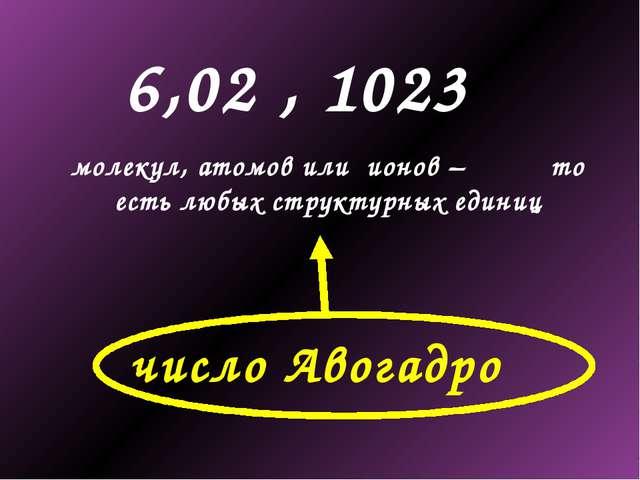 6,02 , 1023 молекул, атомов или ионов – то есть любых структурных единиц числ...