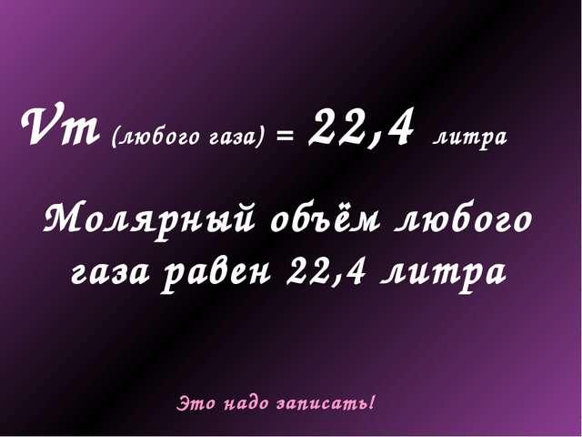 Vm (любого газа) = 22,4 литра Молярный объём любого газа равен 22,4 литра Это...