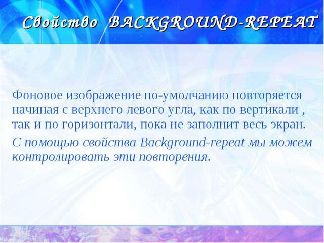 Свойство BACKGROUND-REPEAT Фоновое изображение по-умолчанию повторяется начин...