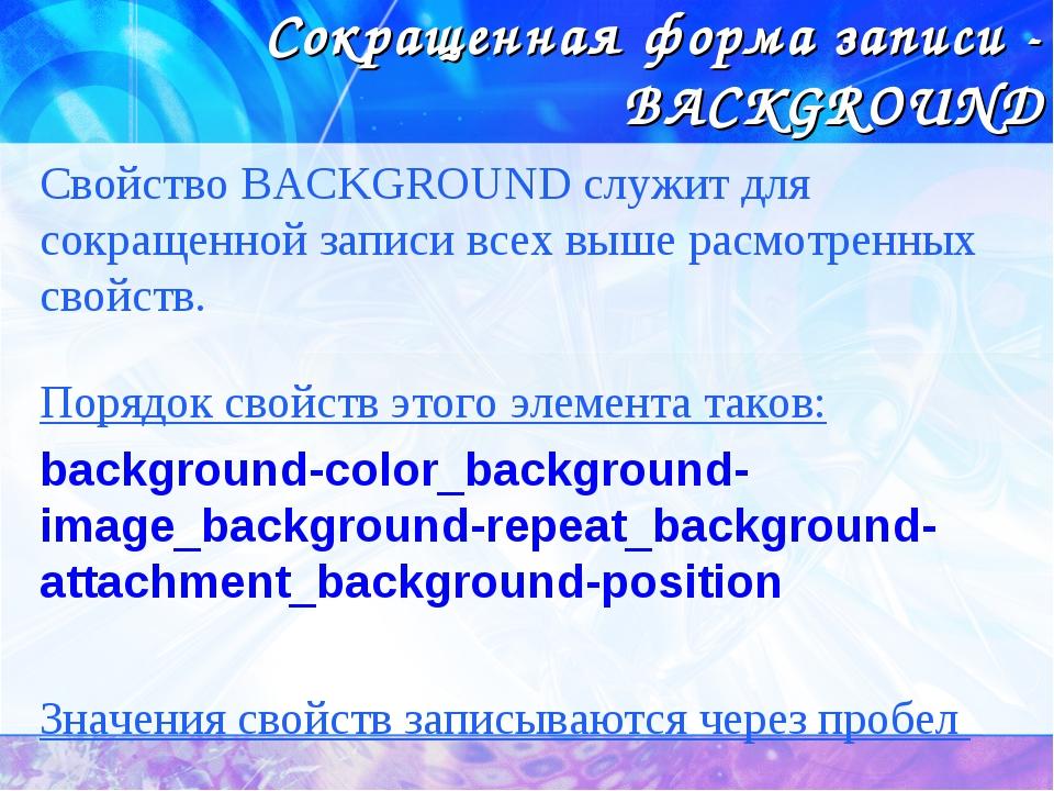 Сокращенная форма записи - BACKGROUND Свойство BACKGROUND служит для сокращен...