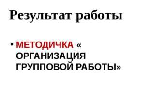 Результат работы МЕТОДИЧКА « ОРГАНИЗАЦИЯ ГРУППОВОЙ РАБОТЫ»