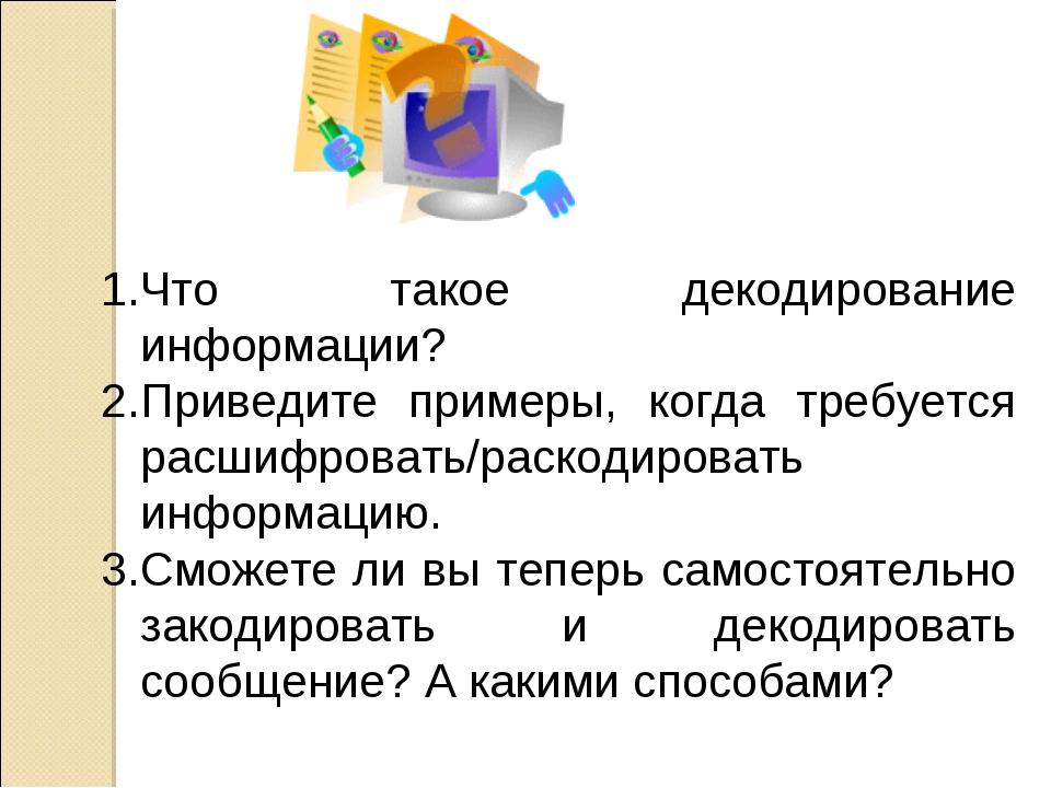 Что такое декодирование информации? Приведите примеры, когда требуется расшиф...