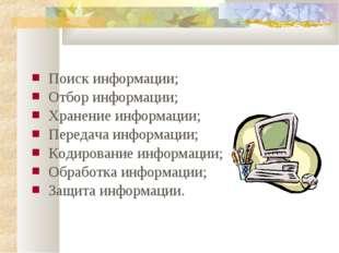 Поиск информации; Отбор информации; Хранение информации; Передача информации;