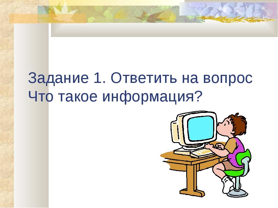 Задание 1. Ответить на вопрос Что такое информация?