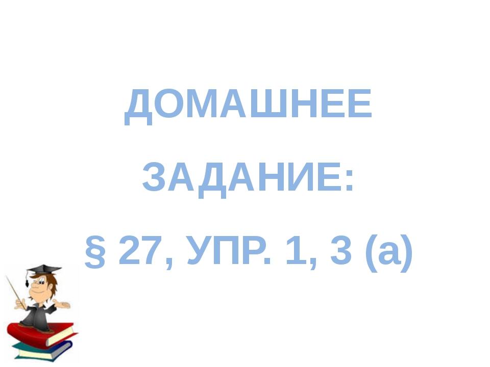 ДОМАШНЕЕ ЗАДАНИЕ: § 27, УПР. 1, 3 (а)