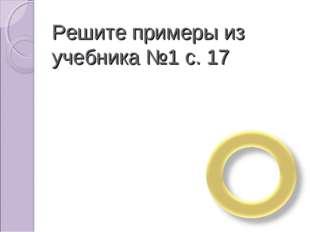 Решите примеры из учебника №1 с. 17