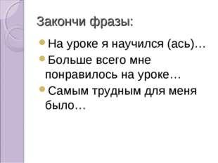 Закончи фразы: На уроке я научился (ась)… Больше всего мне понравилось на уро