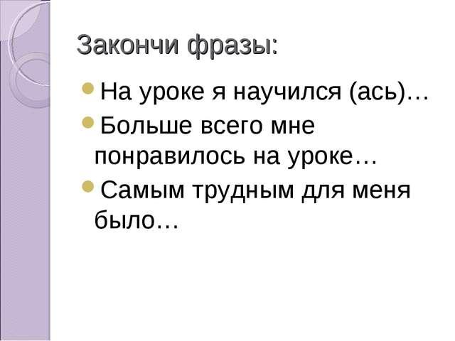 Закончи фразы: На уроке я научился (ась)… Больше всего мне понравилось на уро...
