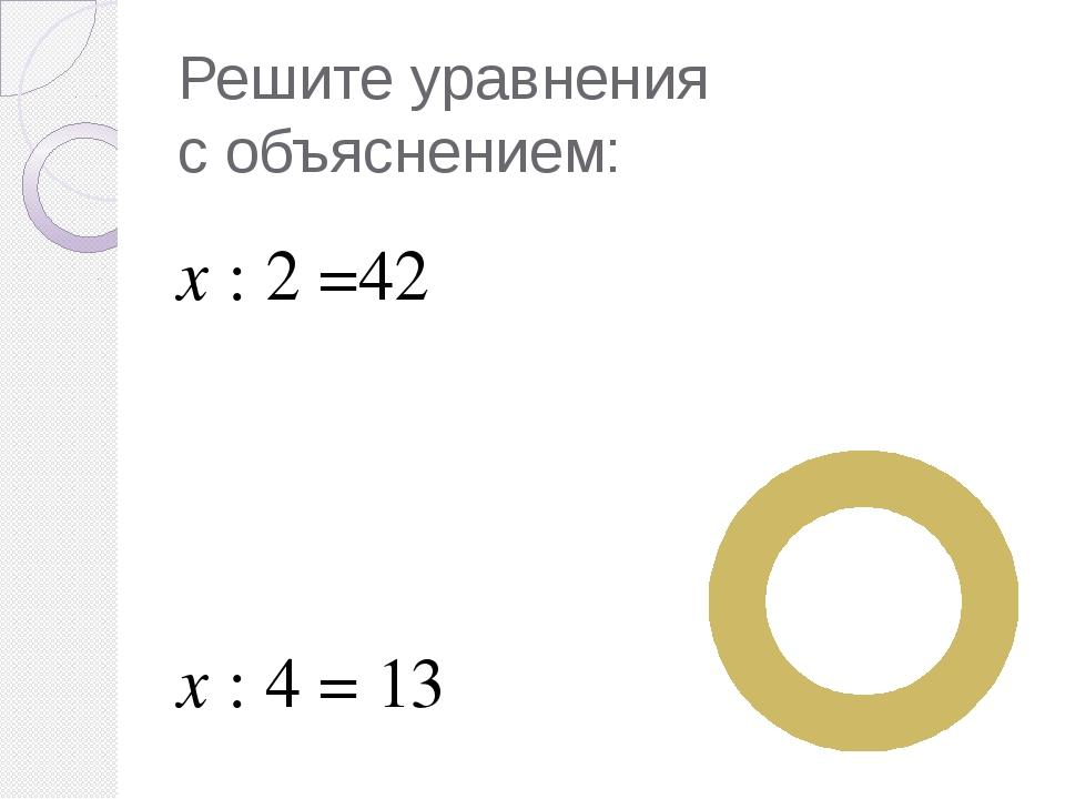 Решите уравнения с объяснением: х : 2 =42 х : 4 = 13