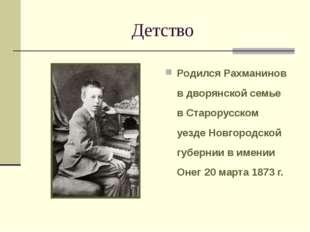 Детство Родился Рахманинов в дворянской семье в Старорусском уезде Новгородск