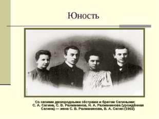 Юность Сосвоими двоюродными сёстрами ибратом Сатиными: С.А.Сатина, С.В.