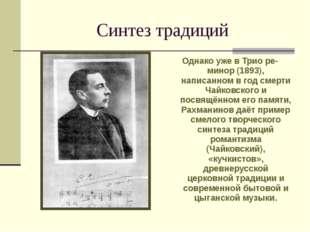 Синтез традиций Однако уже в Трио ре-минор (1893), написанном в год смерти Ча