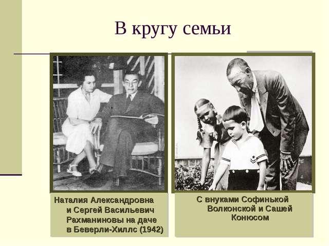 В кругу семьи С внуками Софинькой Волконской и Сашей Конюсом Наталия Александ...