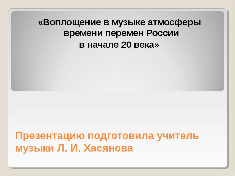 Презентацию подготовила учитель музыки Л. И. Хасянова «Воплощение в музыке ат...