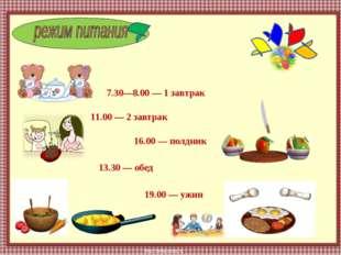 7.30—8.00 — 1 завтрак 11.00 — 2 завтрак 13.30 — обед 16.00 — полдник 19.00