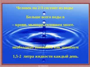 Человек на 2/3 состоит из воды необходимо выпивать как минимум Больше всего в