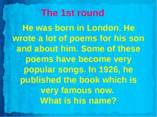 The 1st round He was born in London. He wrote a lot of poems for his son and