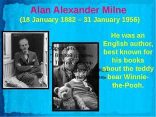 Alan Alexander Milne (18 January 1882 – 31 January 1956) He was an English a