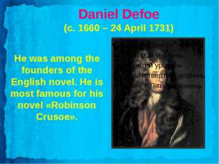 Daniel Defoe (c. 1660 – 24 April 1731) He was among the founders of the Engli
