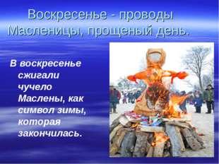 Воскресенье - проводы Масленицы, прощеный день. В воскресенье сжигали чучело