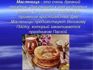 Масленица - это очень древний праздник. Она пришла к нам из далеких времен. О