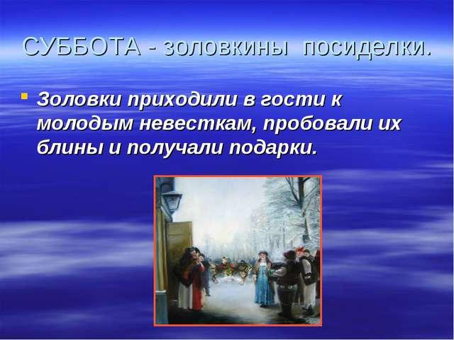СУББОТА - золовкины посиделки. Золовки приходили в гости к молодым невесткам,...