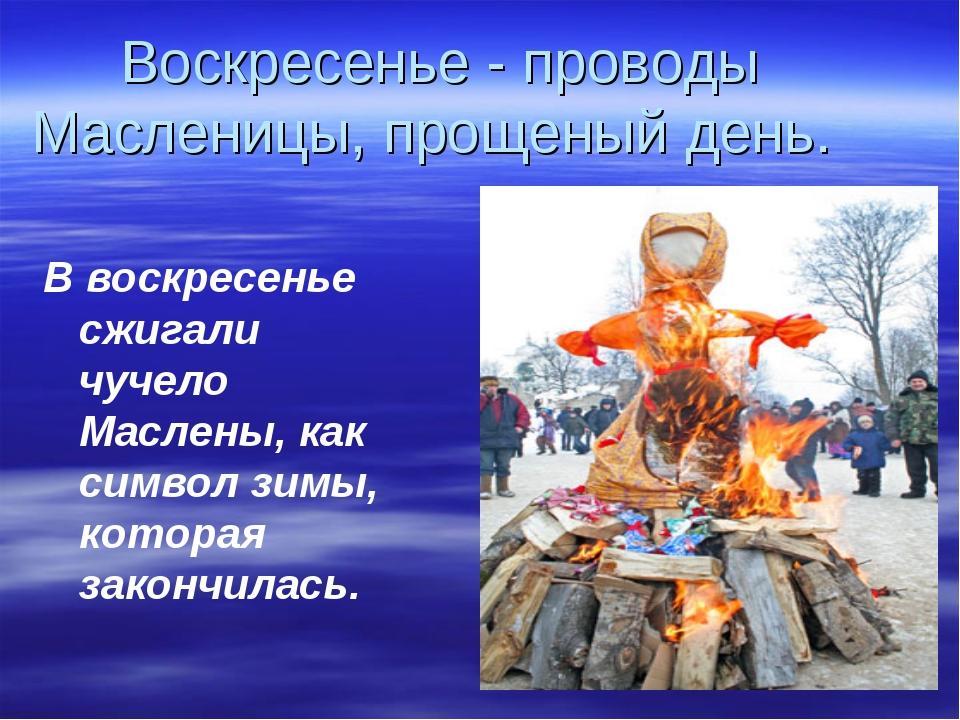 Воскресенье - проводы Масленицы, прощеный день. В воскресенье сжигали чучело...