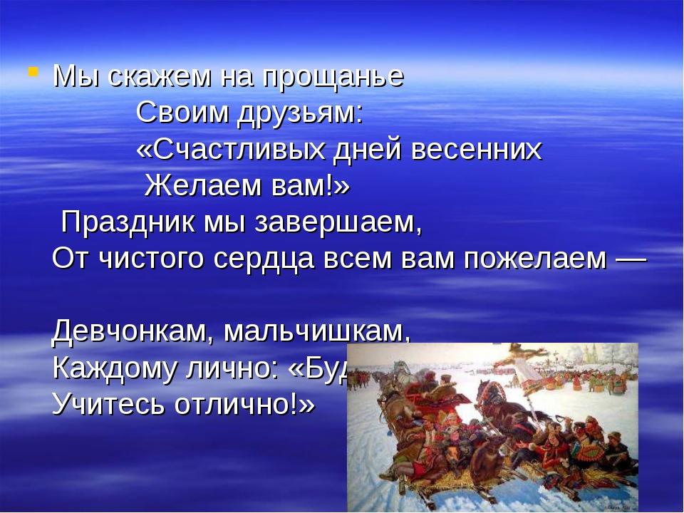 Мы скажем напрощанье Своим друзьям: «Счастливых дней весенних Желаемвам!» П...