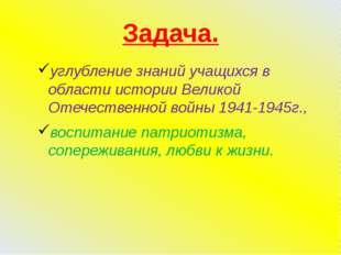 Задача. углубление знаний учащихся в области истории Великой Отечественной во
