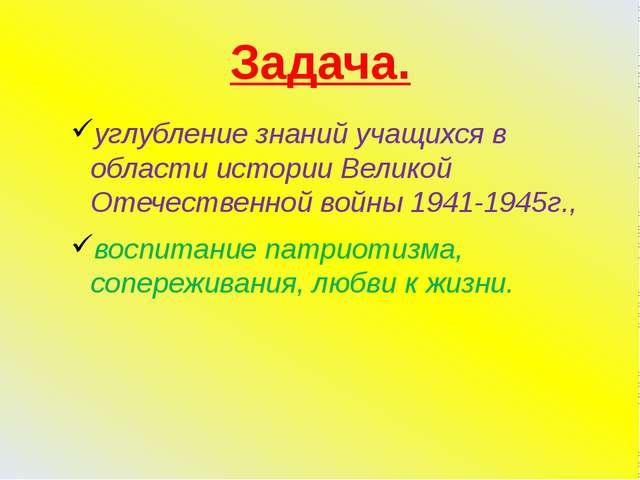 Задача. углубление знаний учащихся в области истории Великой Отечественной во...
