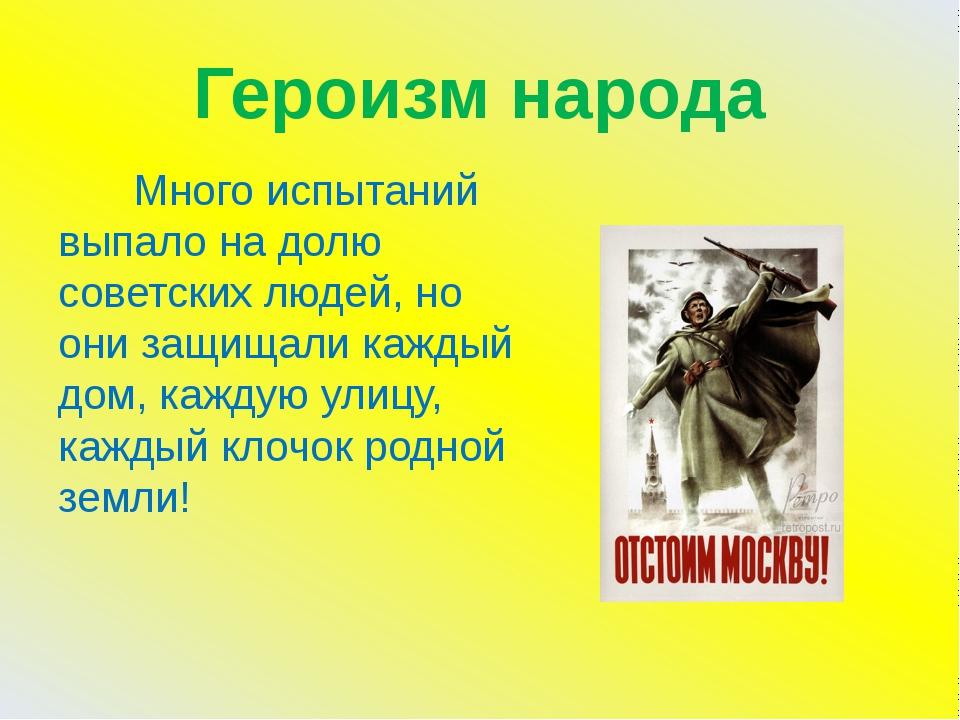 Героизм народа Много испытаний выпало на долю советских людей, но они защищал...