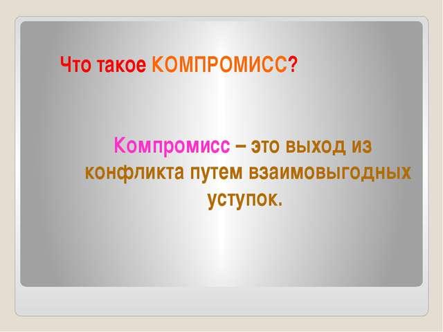 Что такое КОМПРОМИСС? Компромисс – это выход из конфликта путем взаимовыгодны...