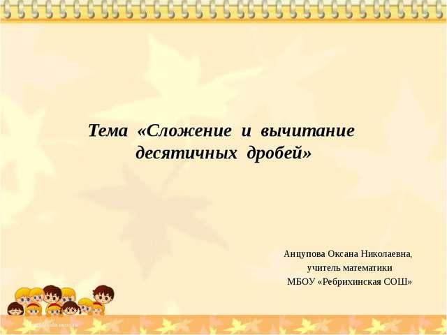 Тема «Сложение и вычитание десятичных дробей» Анцупова Оксана Николаевна, учи...