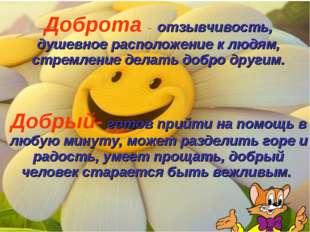 Доброта - отзывчивость, душевное расположение к людям, стремление делать добр