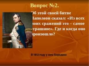 Вопрос №2. Об этой своей битве Наполеон сказал: «Из всех моих сражений это –
