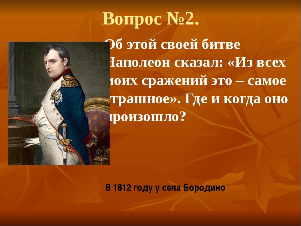 Вопрос №2. Об этой своей битве Наполеон сказал: «Из всех моих сражений это –...