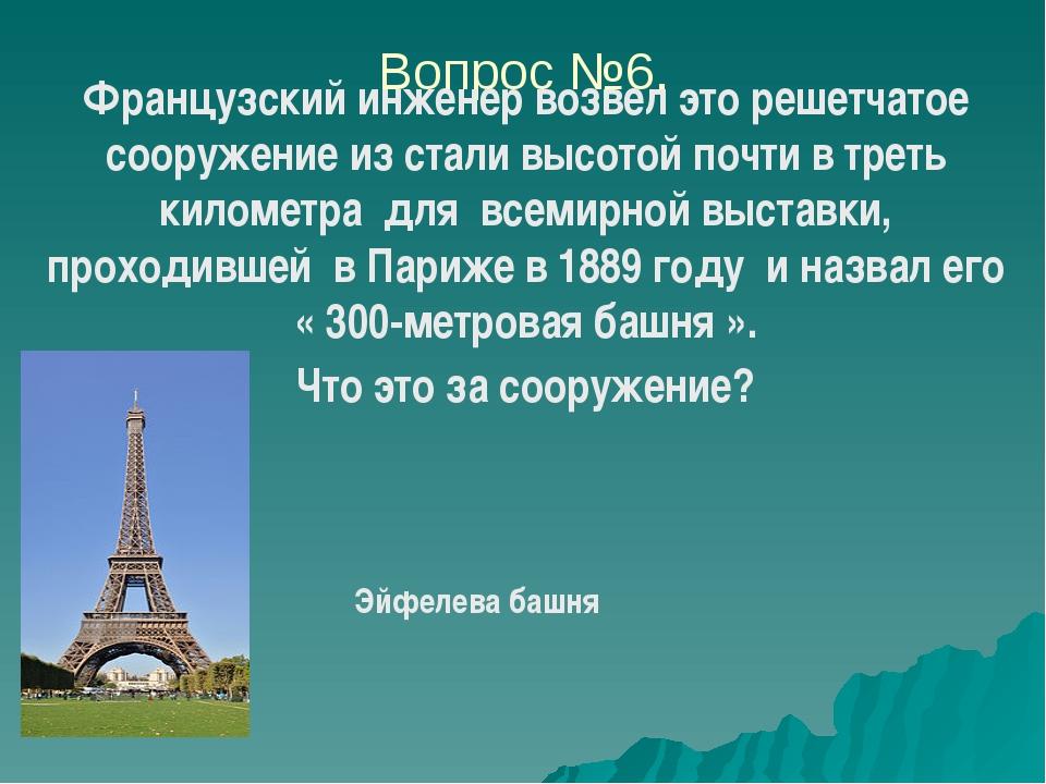 Вопрос №6. Французский инженер возвел это решетчатое сооружение из стали высо...