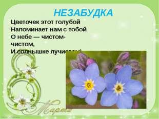 Цветочек этот голубой Напоминает нам с тобой О небе — чистом-чистом, И солныш