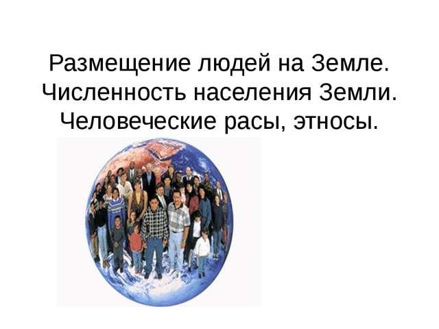 Размещение людей на Земле. Численность населения Земли. Человеческие расы, эт...