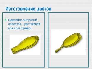 Изготовление цветов 6. Сожмите и закрути основание лепестка. 5. Сделайте выпу