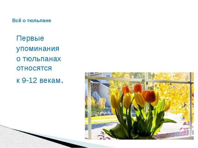 Первые упоминания о тюльпанах относятся к 9-12 векам. Всё о тюльпане