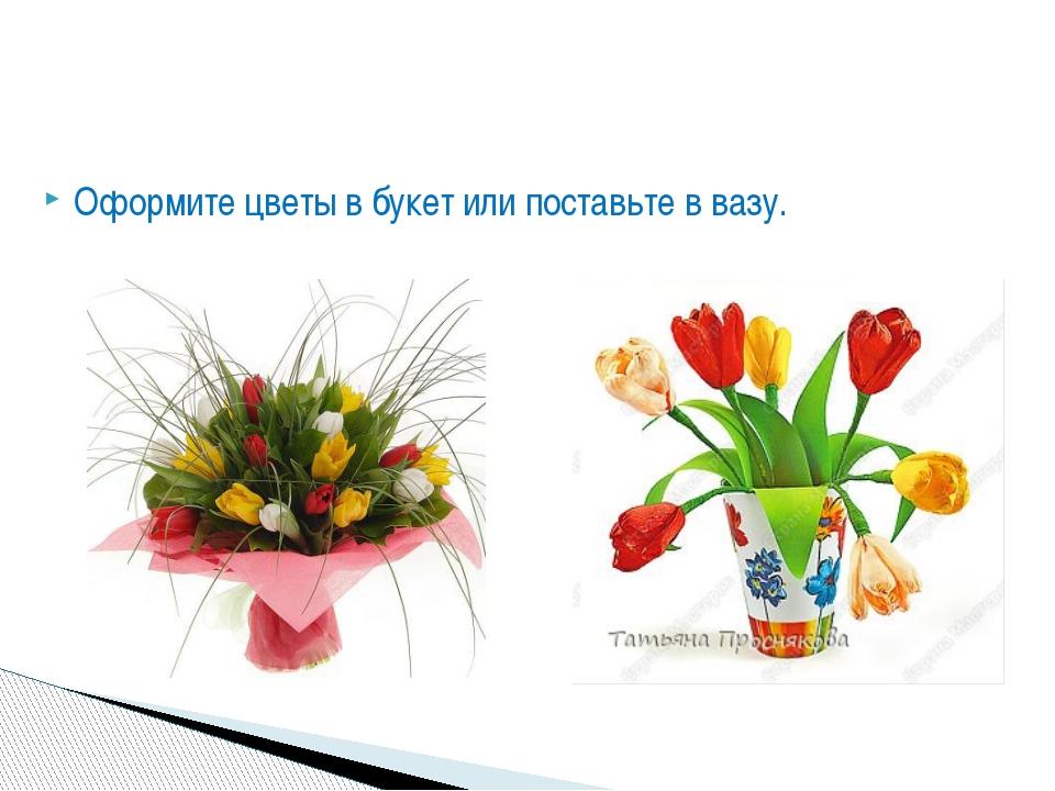 Оформите цветы в букет или поставьте в вазу.
