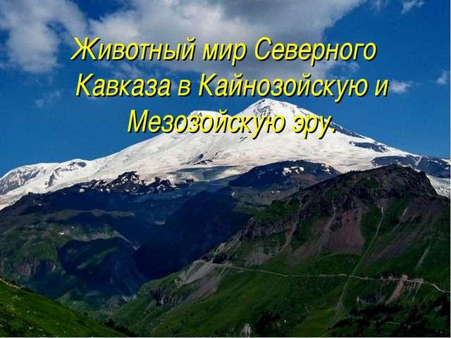 Животный мир Северного Кавказа в Кайнозойскую и Мезозойскую эру.